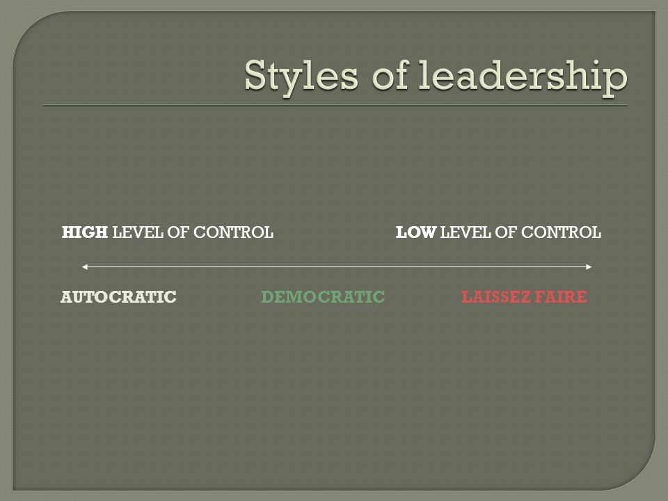 Styles of leadership HIGH LEVEL OF CONTROL LOW LEVEL OF CONTROL