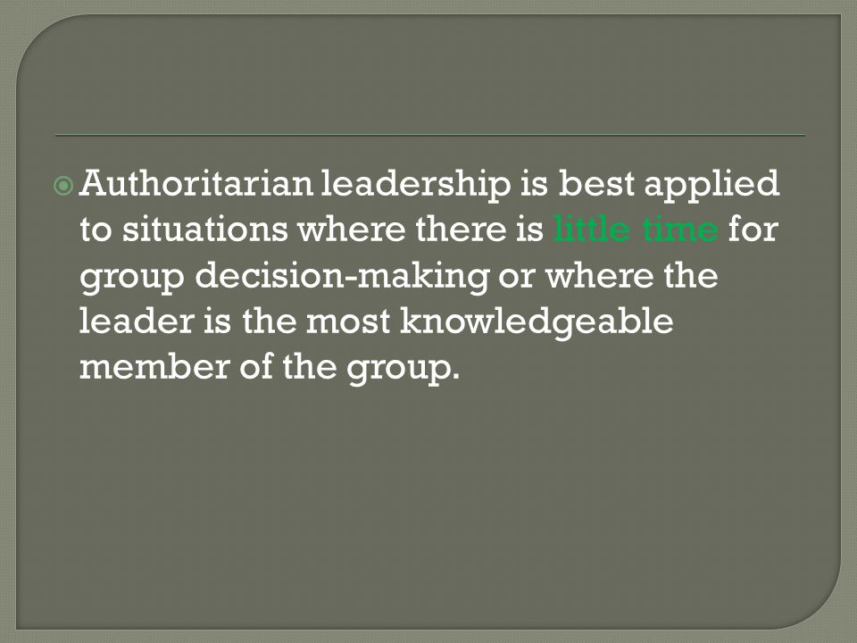 Authoritarian leadership is best applied to situations where there is little time for group decision-making or where the leader is the most knowledgeable member of the group.