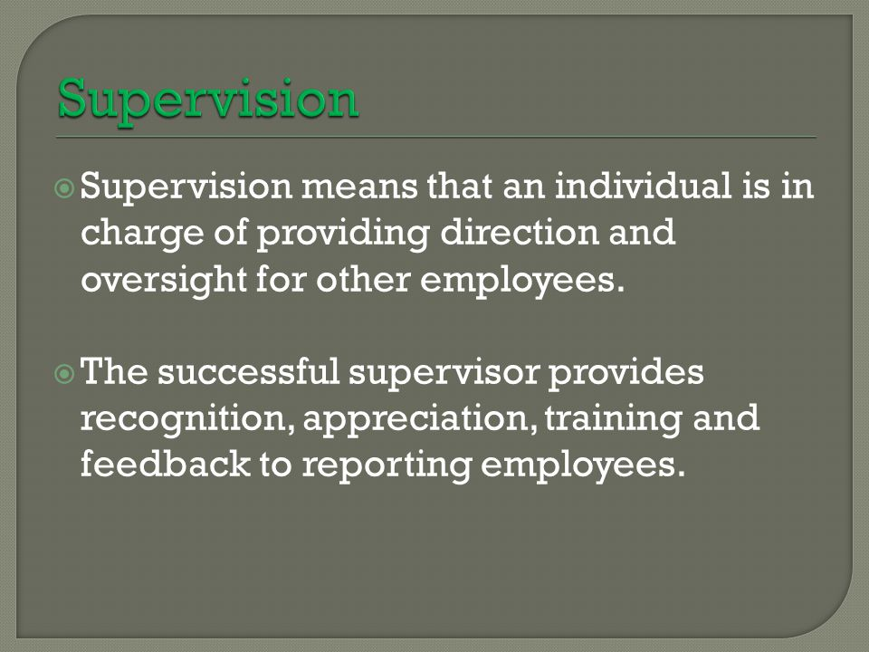 Supervision Supervision means that an individual is in charge of providing direction and oversight for other employees.