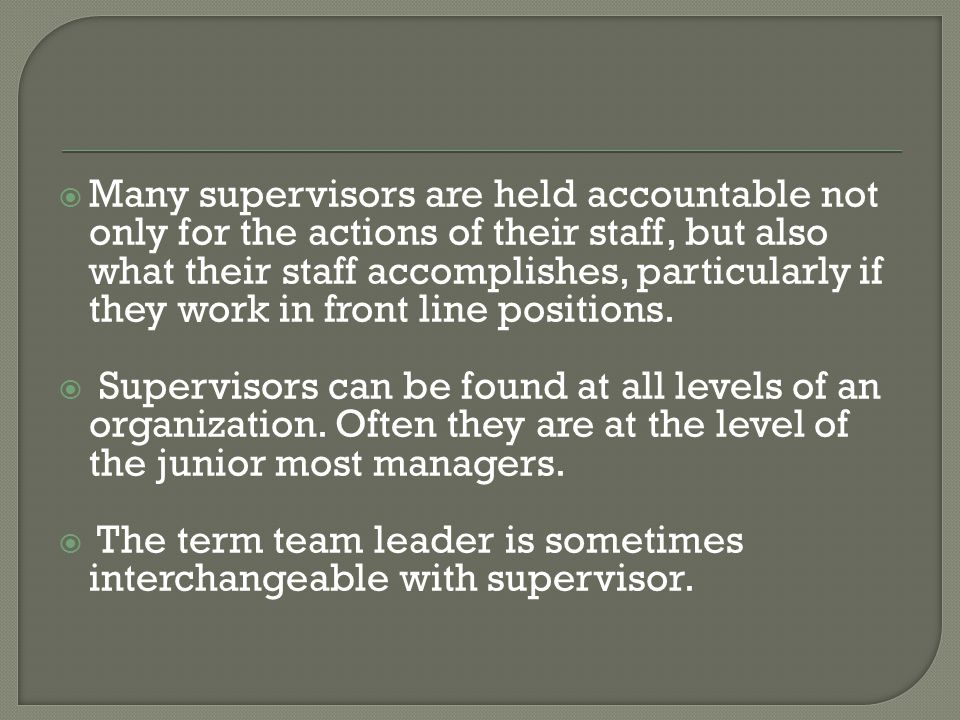 Many supervisors are held accountable not only for the actions of their staff, but also what their staff accomplishes, particularly if they work in front line positions.