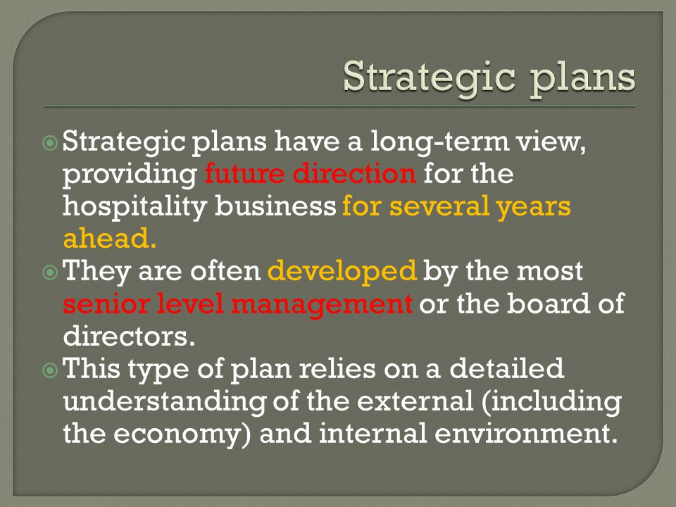 Strategic plans Strategic plans have a long-term view, providing future direction for the hospitality business for several years ahead.