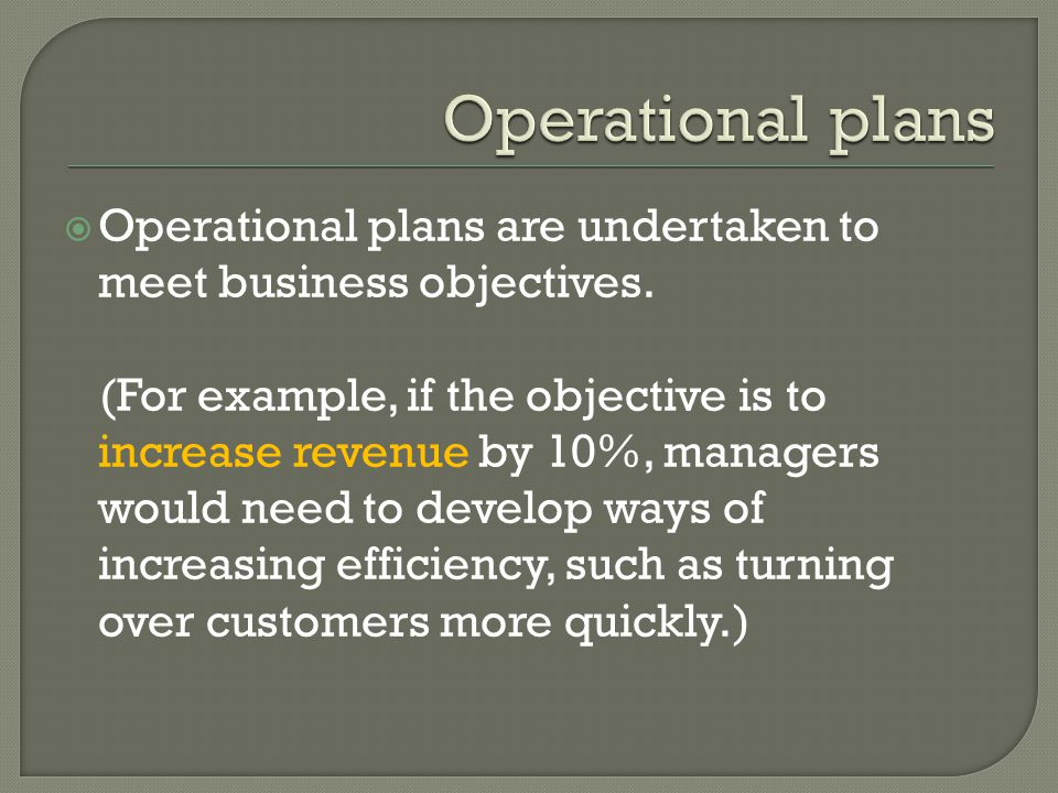 Operational plans Operational plans are undertaken to meet business objectives.