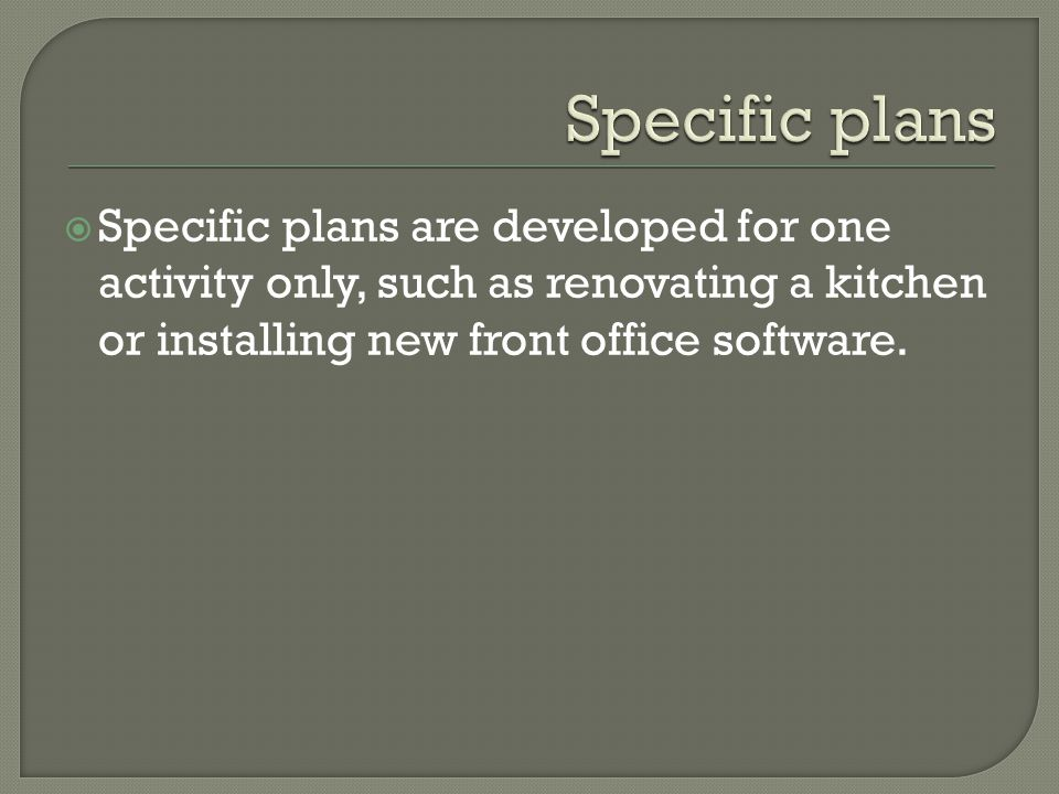 Specific plans Specific plans are developed for one activity only, such as renovating a kitchen or installing new front office software.