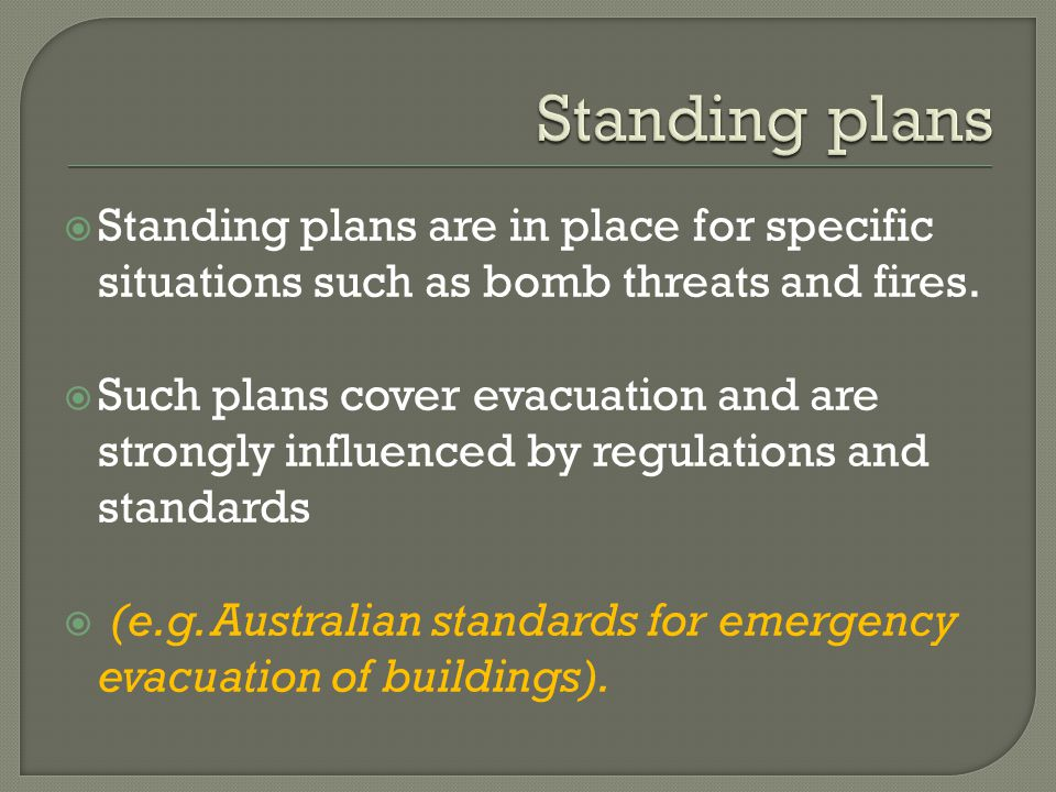 Standing plans Standing plans are in place for specific situations such as bomb threats and fires.