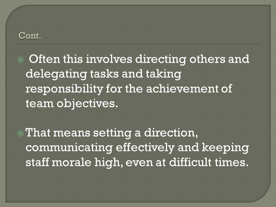 Cont. Often this involves directing others and delegating tasks and taking responsibility for the achievement of team objectives.