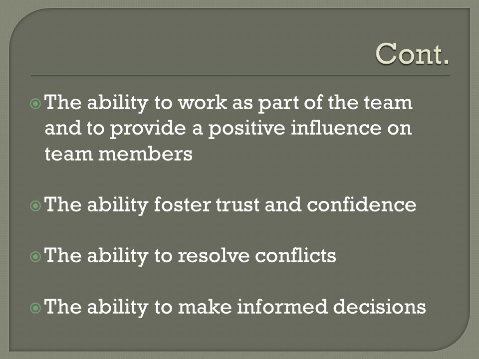 Cont. The ability to work as part of the team and to provide a positive influence on team members. The ability foster trust and confidence.