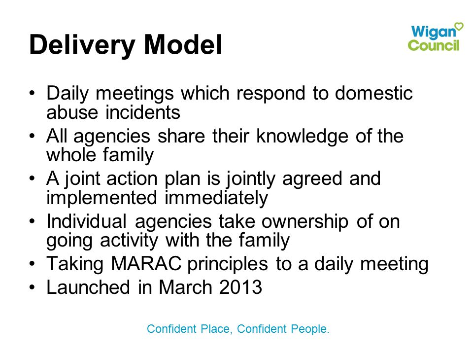 Delivery Model Daily meetings which respond to domestic abuse incidents. All agencies share their knowledge of the whole family.