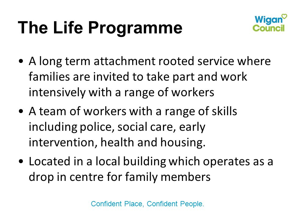 The Life Programme A long term attachment rooted service where families are invited to take part and work intensively with a range of workers.