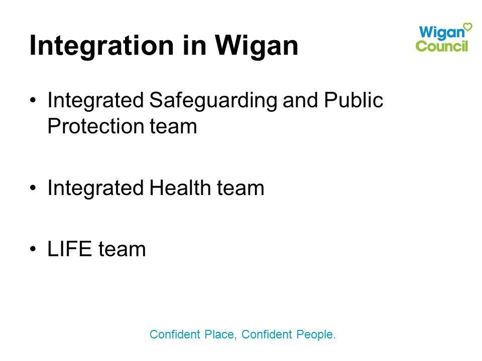 Integration in Wigan Integrated Safeguarding and Public Protection team.
