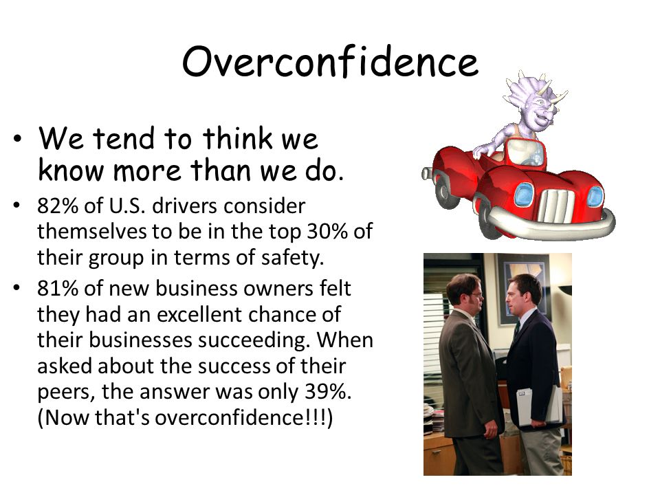 Overconfidence We tend to think we know more than we do.