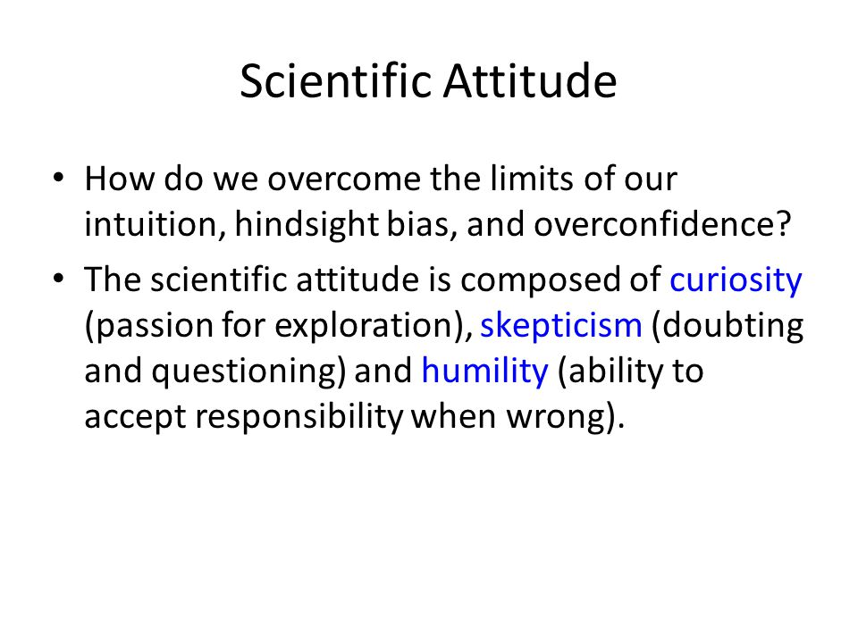 Scientific Attitude How do we overcome the limits of our intuition, hindsight bias, and overconfidence