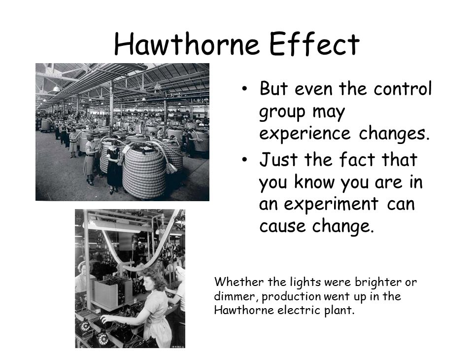 Hawthorne Effect But even the control group may experience changes.