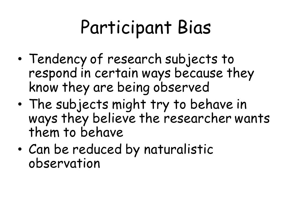 Participant Bias Tendency of research subjects to respond in certain ways because they know they are being observed.