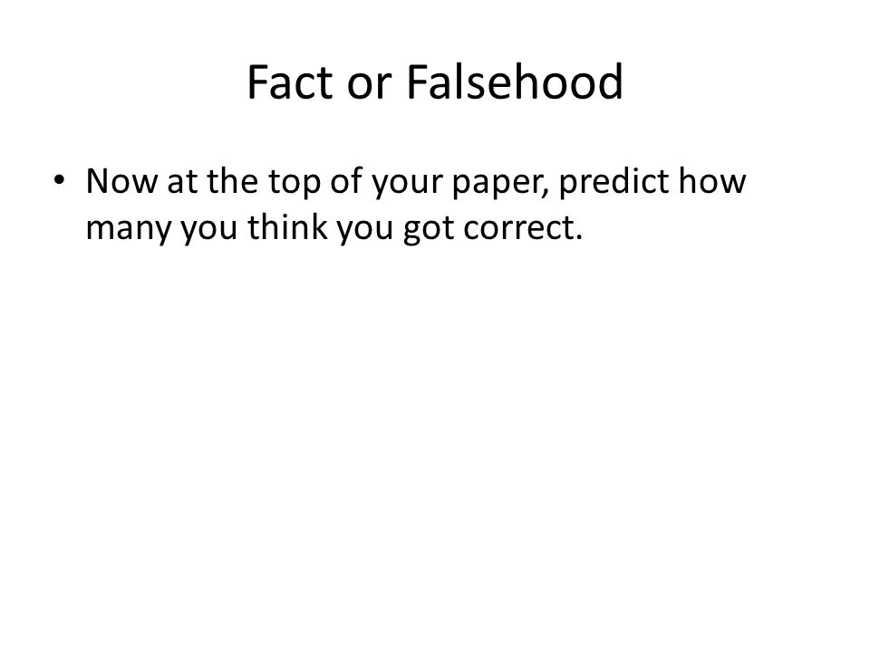 Fact or Falsehood Now at the top of your paper, predict how many you think you got correct.