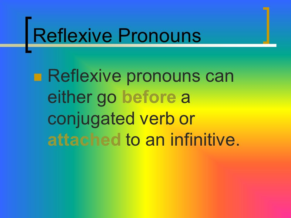 Reflexive PronounsReflexive pronouns can either go before a conjugated verb or attached to an infinitive.