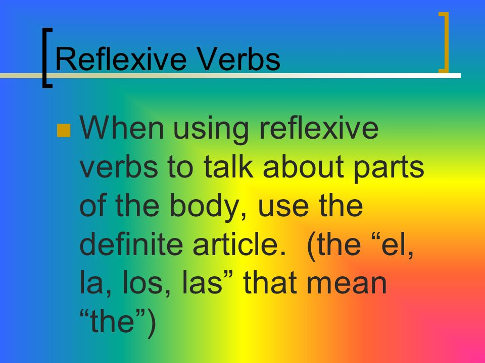 Reflexive VerbsWhen using reflexive verbs to talk about parts of the body, use the definite article.