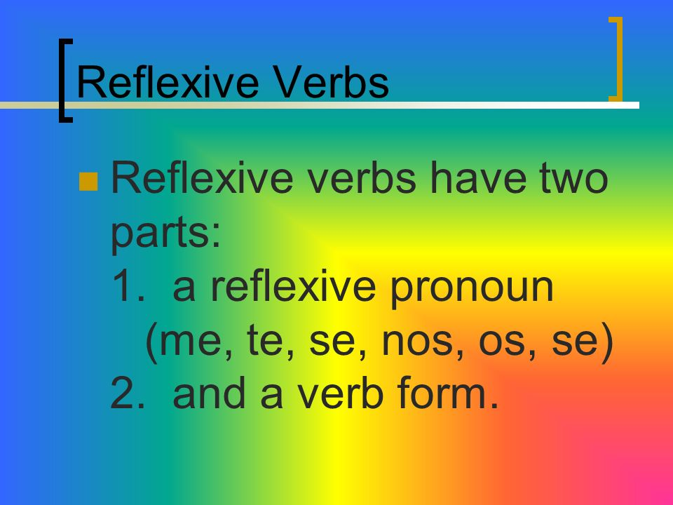 Reflexive VerbsReflexive verbs have two parts: 1.