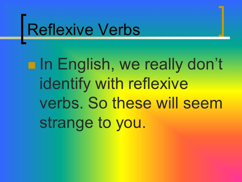 Reflexive VerbsIn English, we really don't identify with reflexive verbs.
