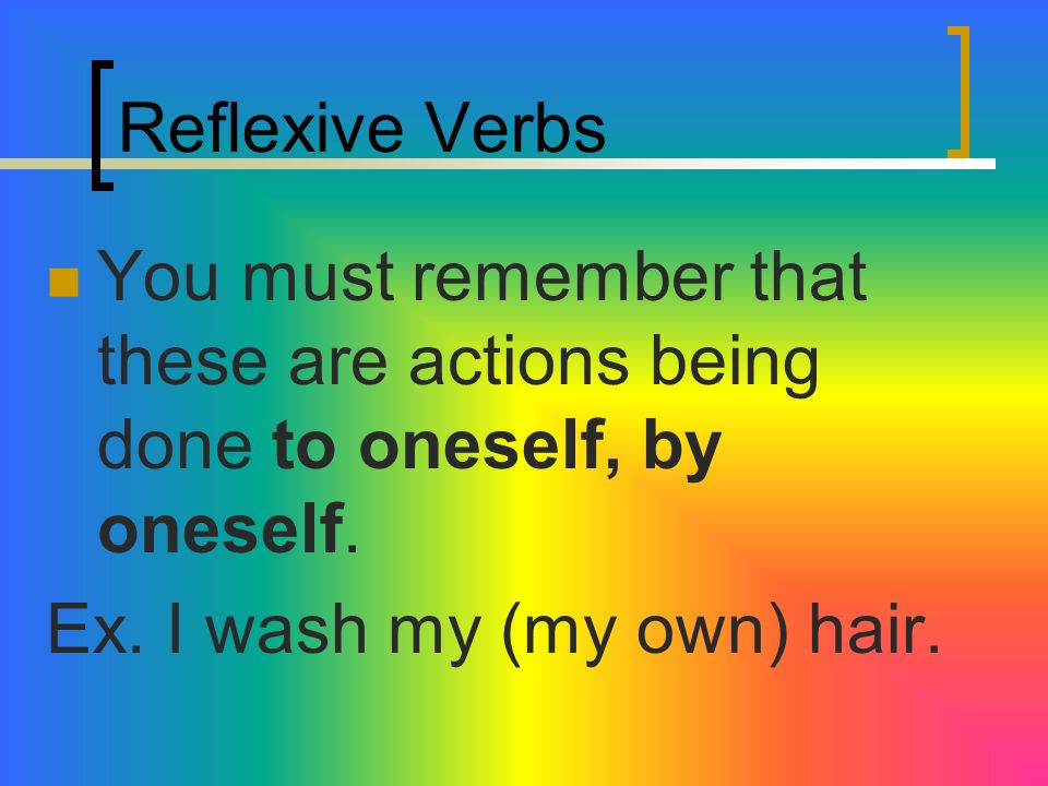 Reflexive VerbsYou must remember that these are actions being done to oneself, by oneself.