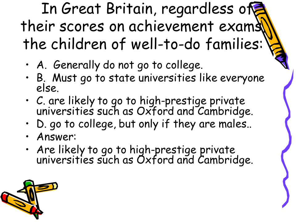 In Great Britain, regardless of their scores on achievement exams, the children of well-to-do families: