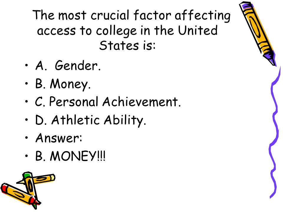 The most crucial factor affecting access to college in the United States is: