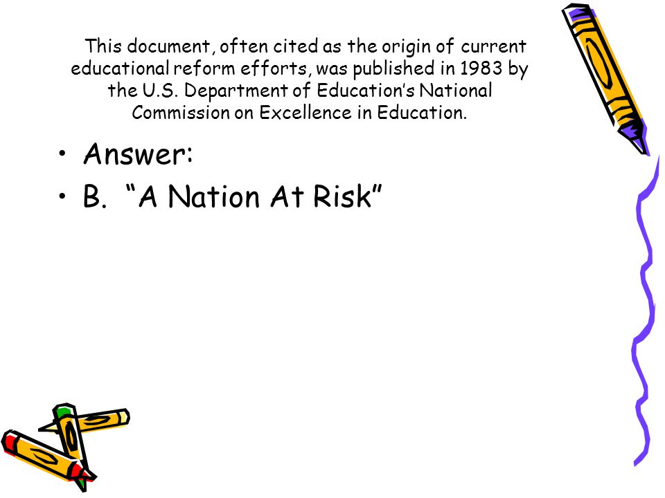Answer: B. A Nation At Risk