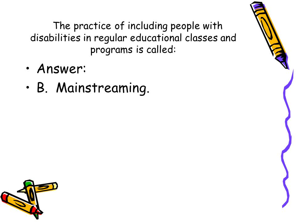 Answer: B. Mainstreaming.