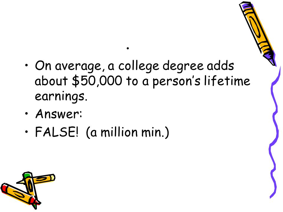 On average, a college degree adds about $50,000 to a person's lifetime earnings.
