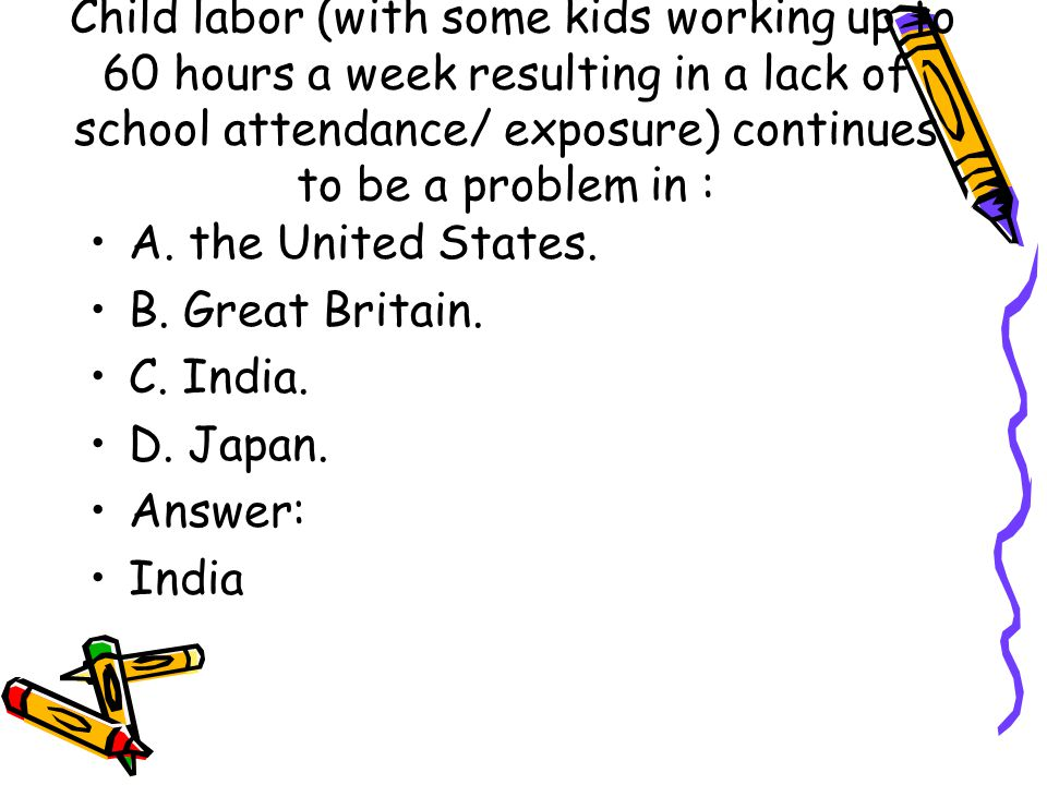 Child labor (with some kids working up to 60 hours a week resulting in a lack of school attendance/ exposure) continues to be a problem in :
