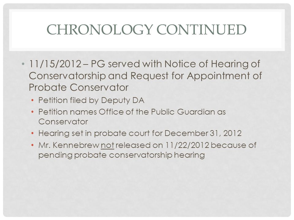 Chronology continued 11/15/2012 – PG served with Notice of Hearing of Conservatorship and Request for Appointment of Probate Conservator.