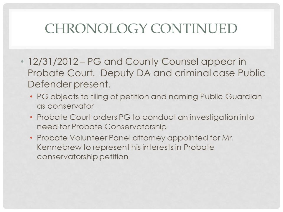 Chronology continued 12/31/2012 – PG and County Counsel appear in Probate Court. Deputy DA and criminal case Public Defender present.