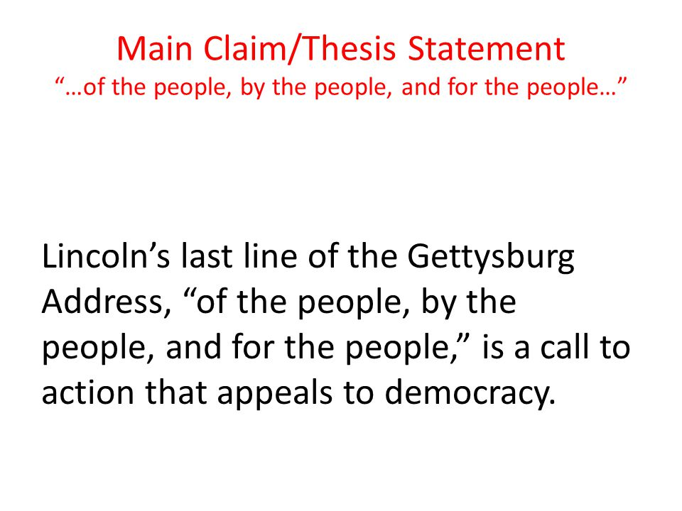 Main Claim/Thesis Statement …of the people, by the people, and for the people…