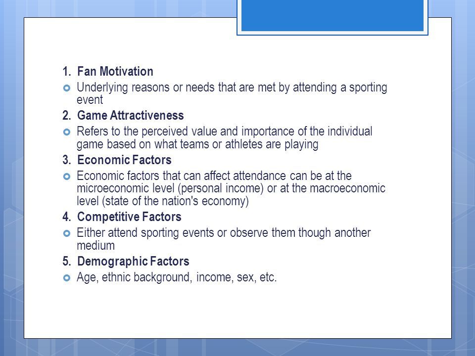 1. Fan Motivation Underlying reasons or needs that are met by attending a sporting event. 2. Game Attractiveness.