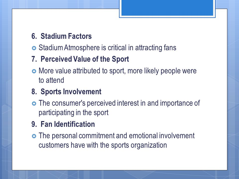 6. Stadium Factors Stadium Atmosphere is critical in attracting fans. 7. Perceived Value of the Sport.