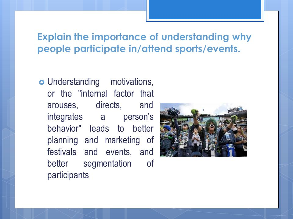Explain the importance of understanding why people participate in/attend sports/events.