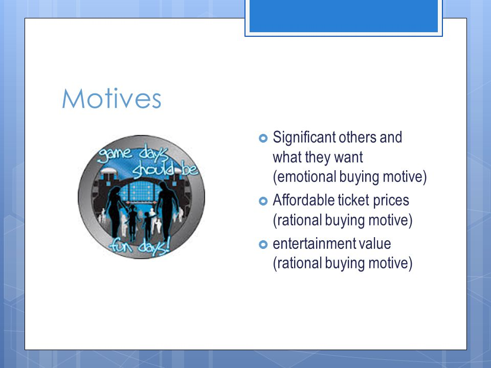 Motives Significant others and what they want (emotional buying motive) Affordable ticket prices (rational buying motive)