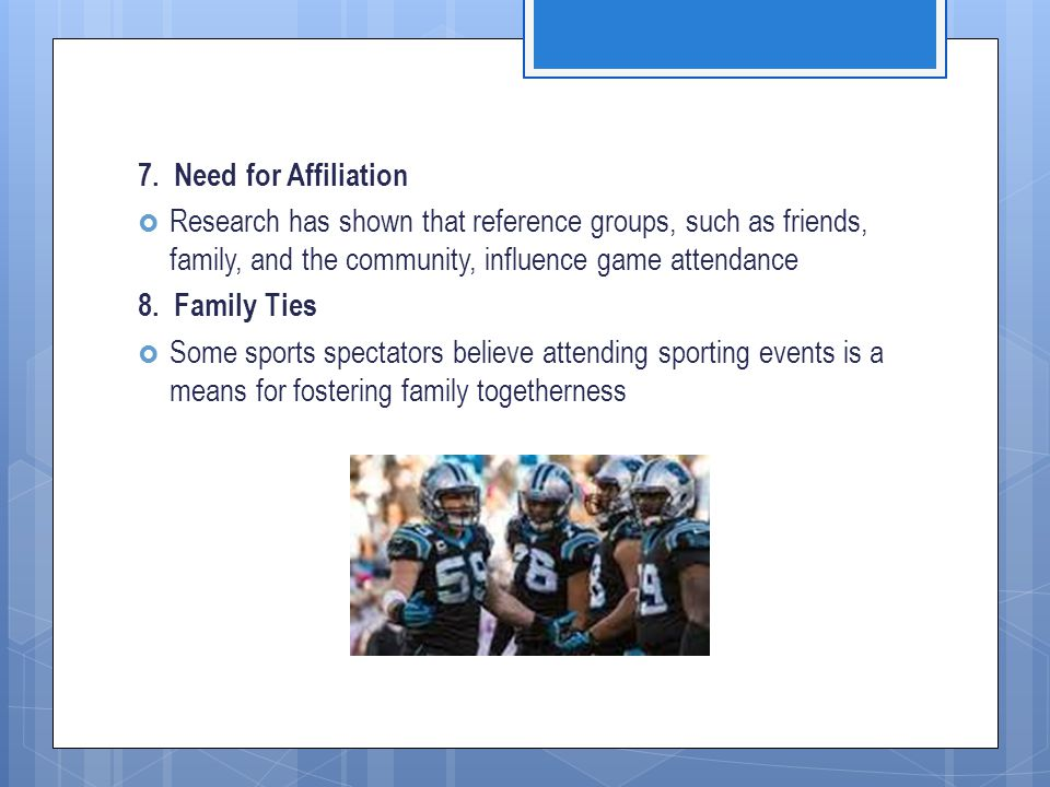 7. Need for Affiliation Research has shown that reference groups, such as friends, family, and the community, influence game attendance.