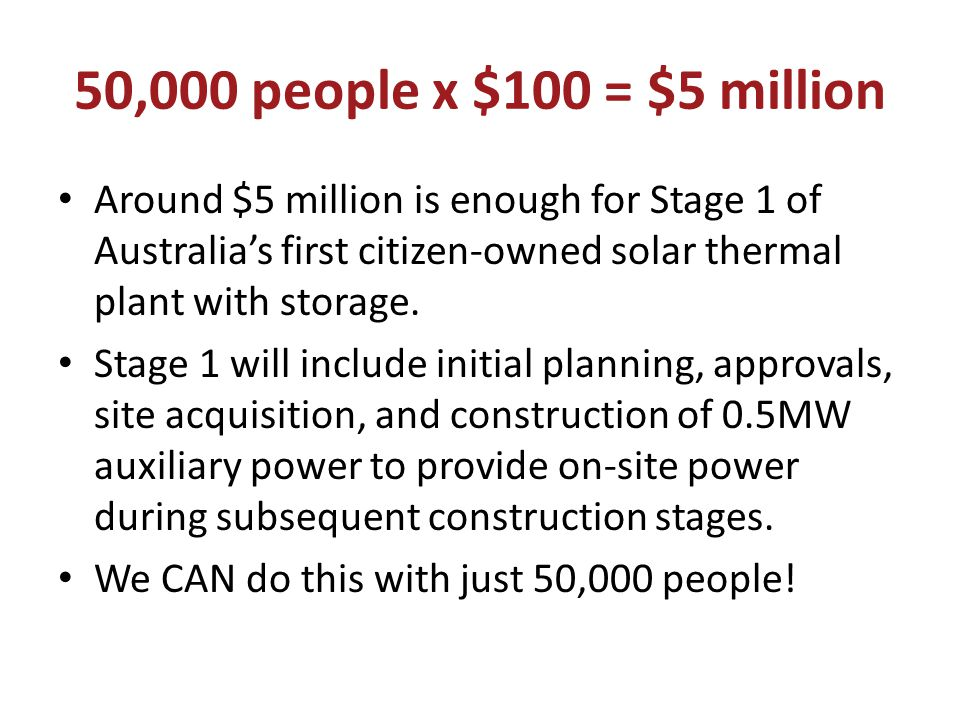 50,000 people x $100 = $5 million Around $5 million is enough for Stage 1 of Australia's first citizen-owned solar thermal plant with storage.