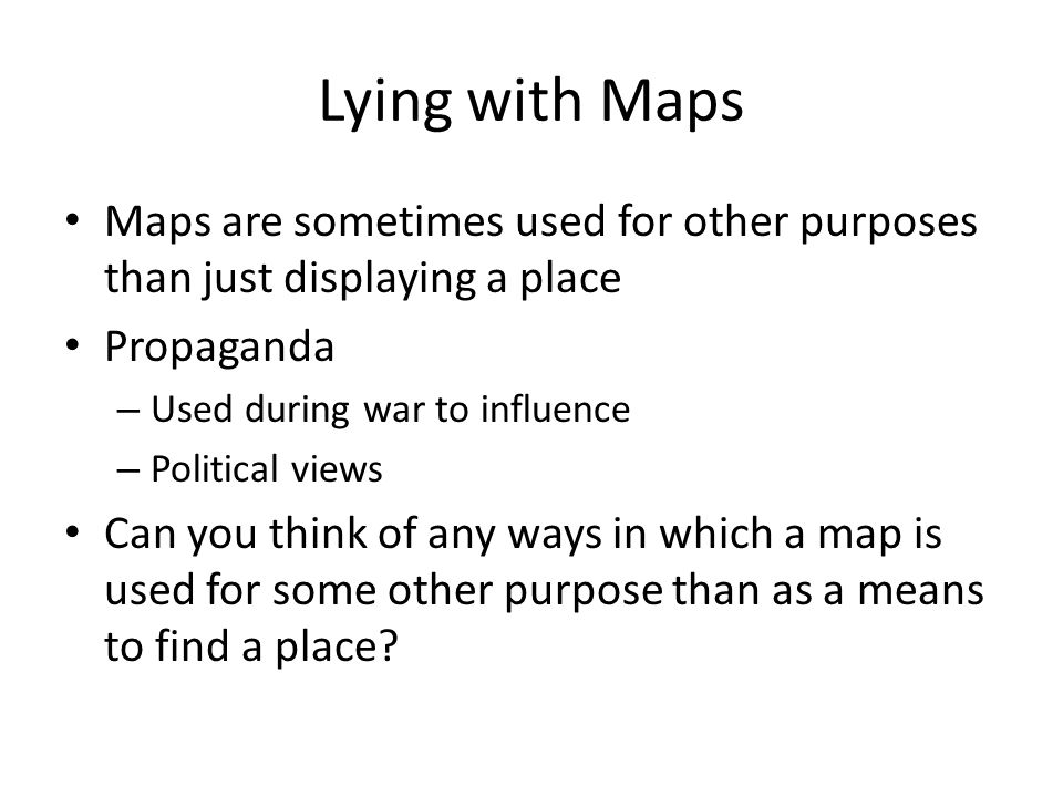 Lying with Maps Maps are sometimes used for other purposes than just displaying a place. Propaganda.