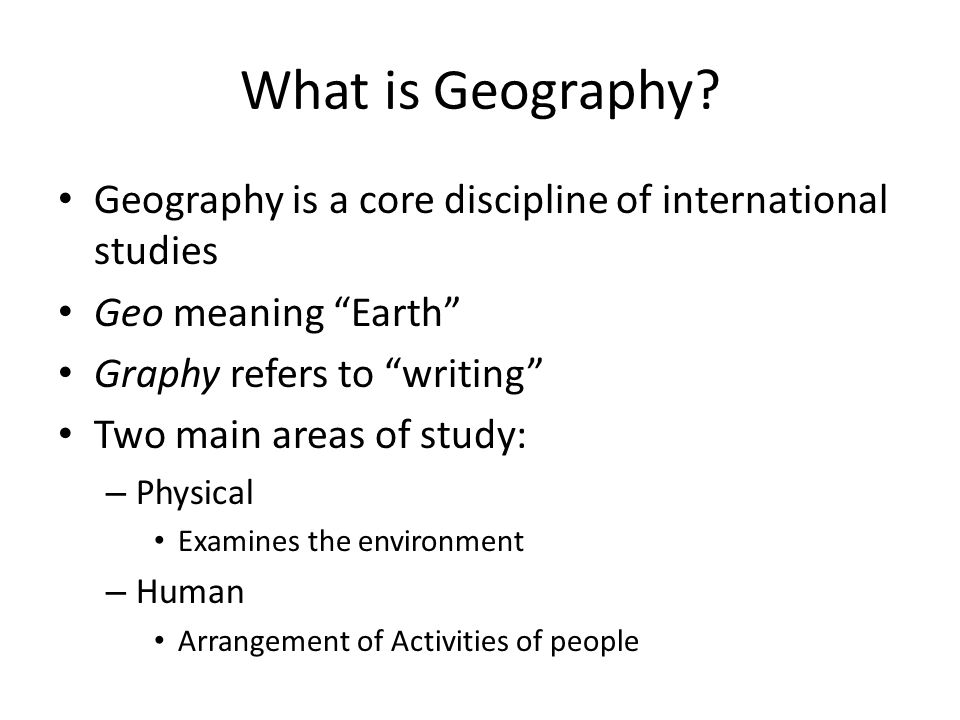 What is Geography Geography is a core discipline of international studies. Geo meaning Earth Graphy refers to writing