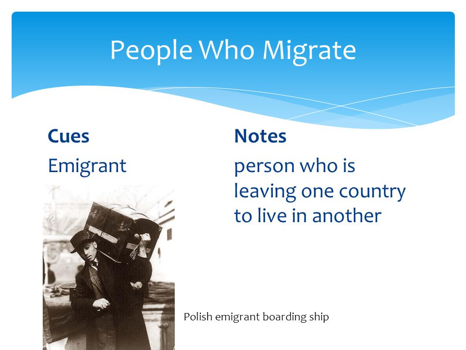 People Who Migrate Cues Notes Emigrant person who is leaving one country to live in another Polish emigrant boarding ship.