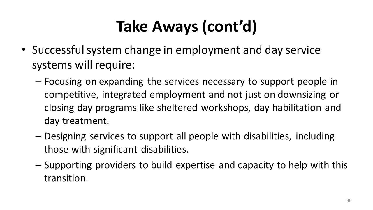 Take Aways (cont'd) Successful system change in employment and day service systems will require: