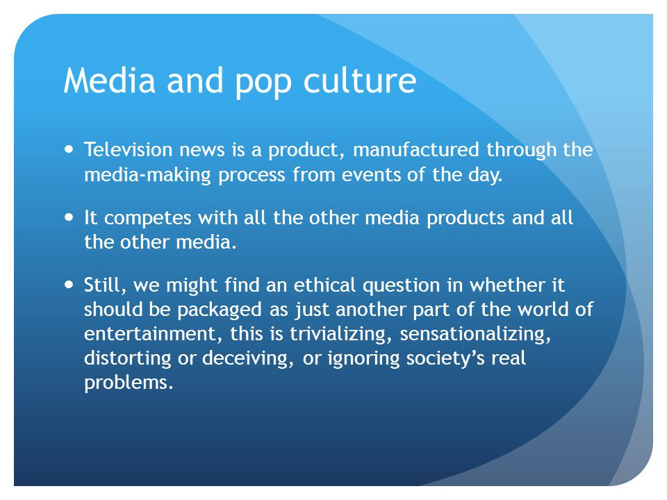 Media and pop culture Television news is a product, manufactured through the media-making process from events of the day.