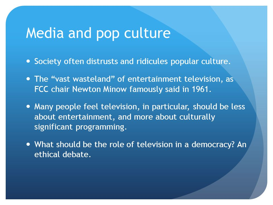 Media and pop culture Society often distrusts and ridicules popular culture.