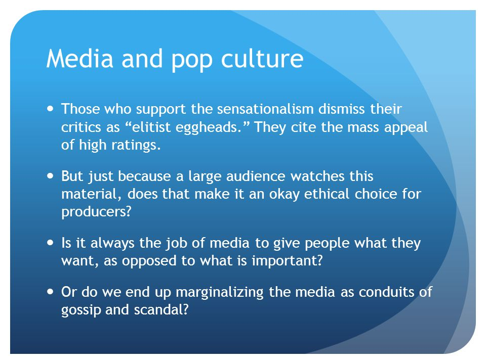 Media and pop culture Those who support the sensationalism dismiss their critics as elitist eggheads. They cite the mass appeal of high ratings.