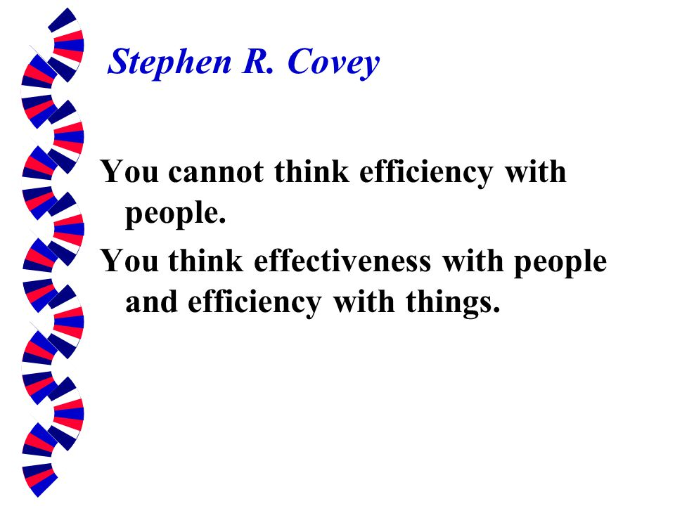 Stephen R. Covey You cannot think efficiency with people.