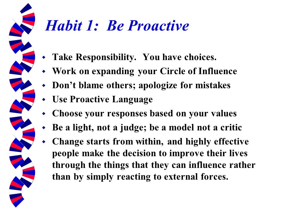 Habit 1: Be Proactive Take Responsibility. You have choices.