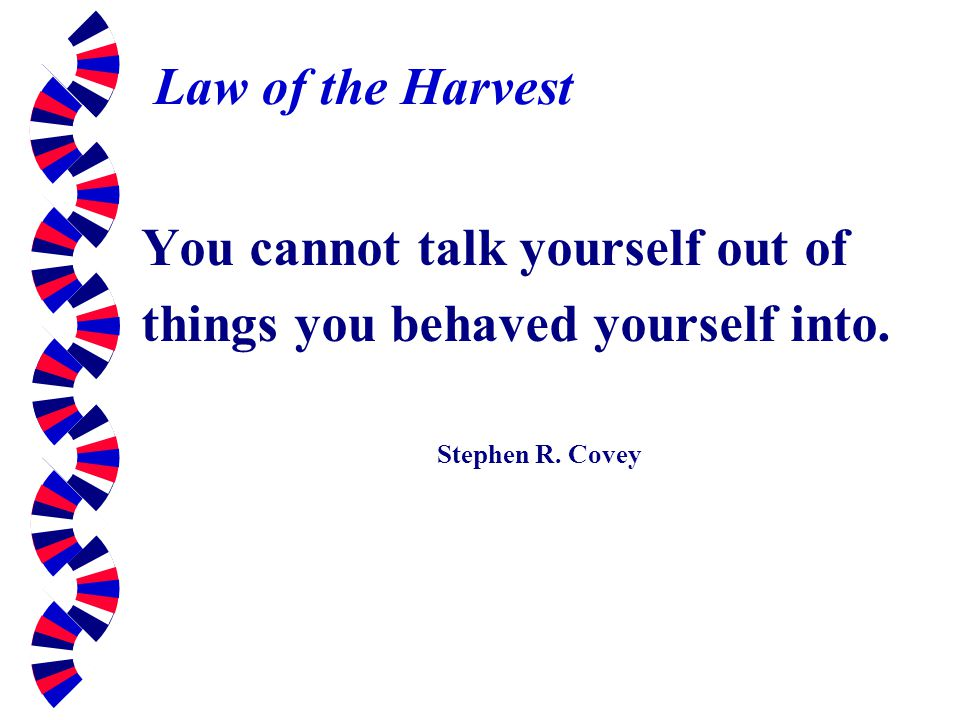 You cannot talk yourself out of things you behaved yourself into.