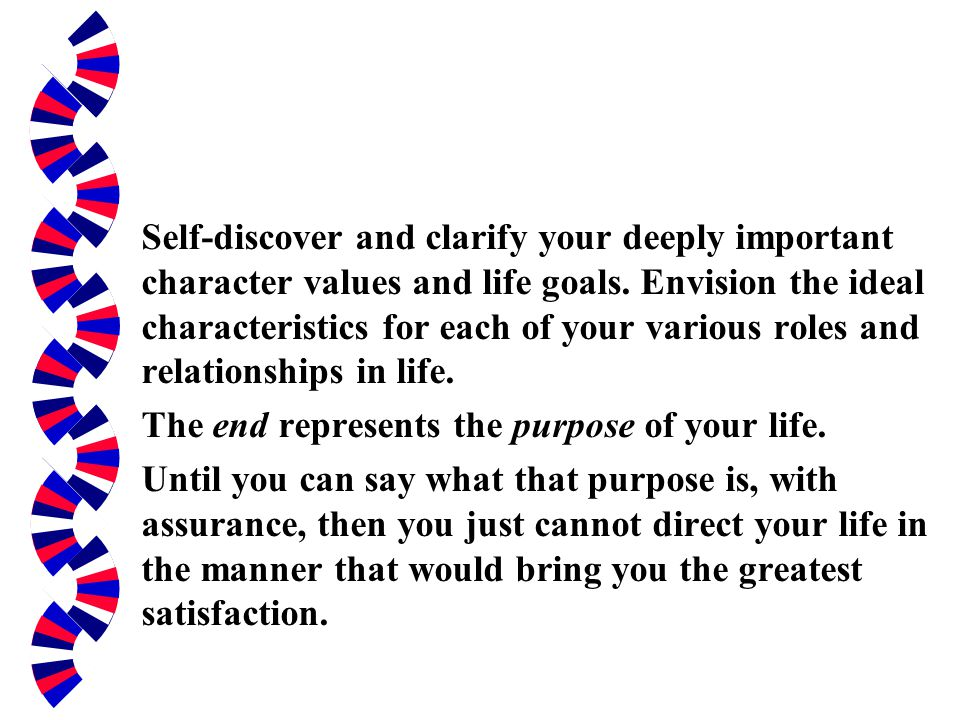 Self-discover and clarify your deeply important character values and life goals. Envision the ideal characteristics for each of your various roles and relationships in life.