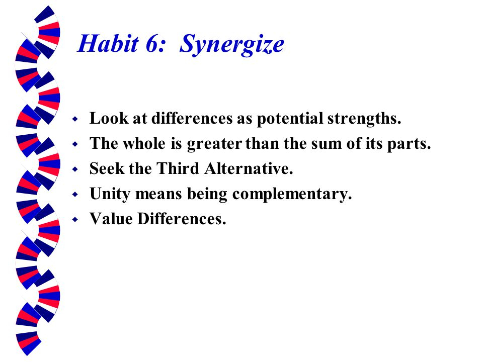 Habit 6: Synergize Look at differences as potential strengths.
